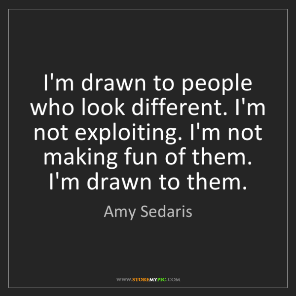 Amy Sedaris: I'm drawn to people who look different. I'm not exploiting....