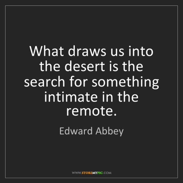 Edward Abbey: What draws us into the desert is the search for something...