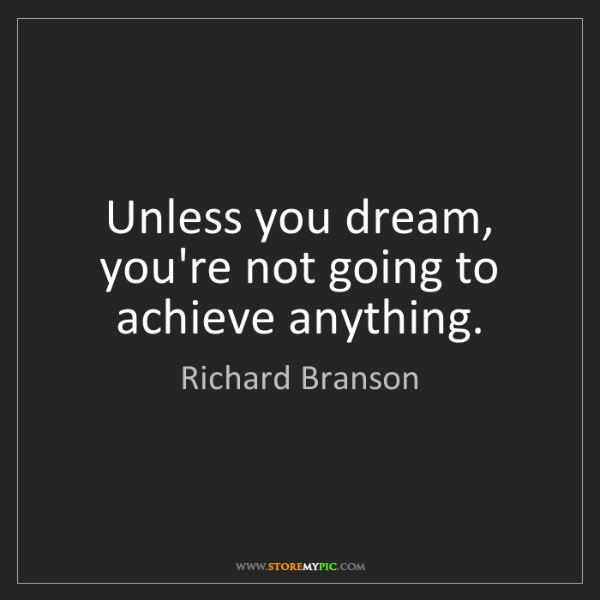 Richard Branson: Unless you dream, you're not going to achieve anything.