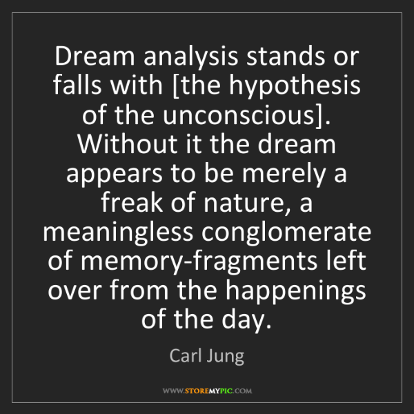 Carl Jung: Dream analysis stands or falls with [the hypothesis of...