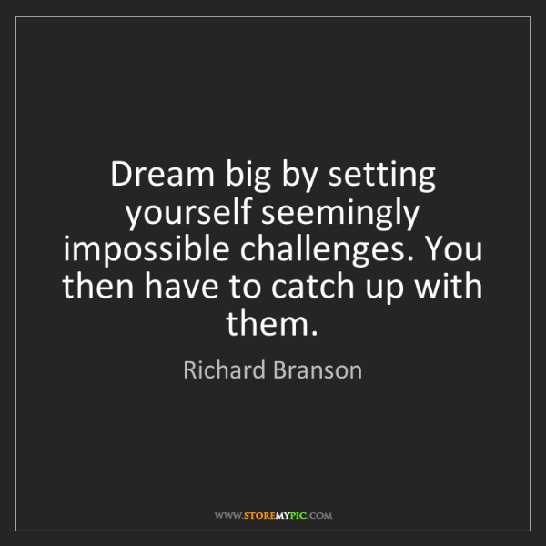 Richard Branson: Dream big by setting yourself seemingly impossible challenges....