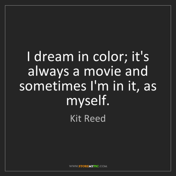 Kit Reed: I dream in color; it's always a movie and sometimes I'm...