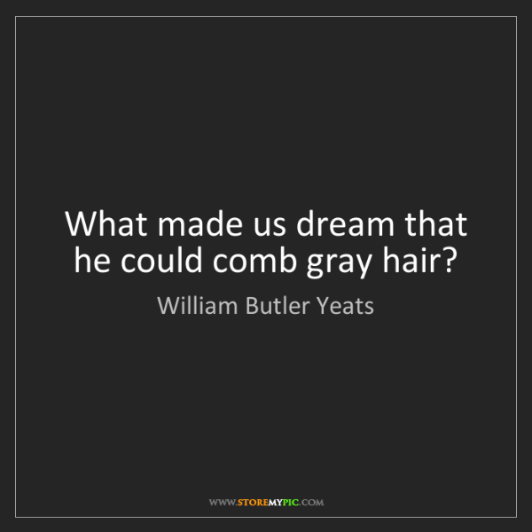 William Butler Yeats: What made us dream that he could comb gray hair?