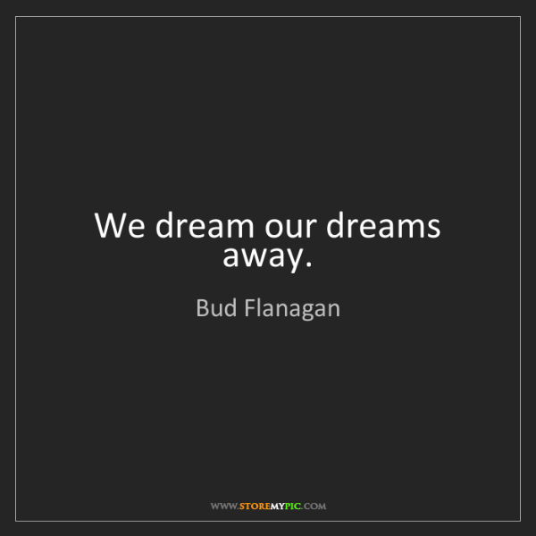 Bud Flanagan: We dream our dreams away.