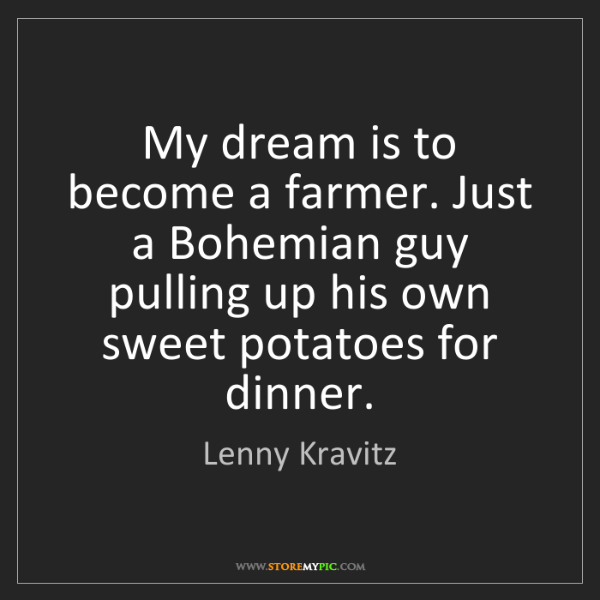 Lenny Kravitz: My dream is to become a farmer. Just a Bohemian guy pulling...