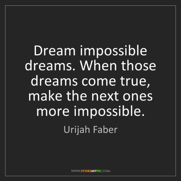 Urijah Faber: Dream impossible dreams. When those dreams come true,...
