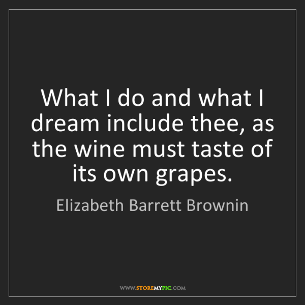 Elizabeth Barrett Brownin: What I do and what I dream include thee, as the wine...