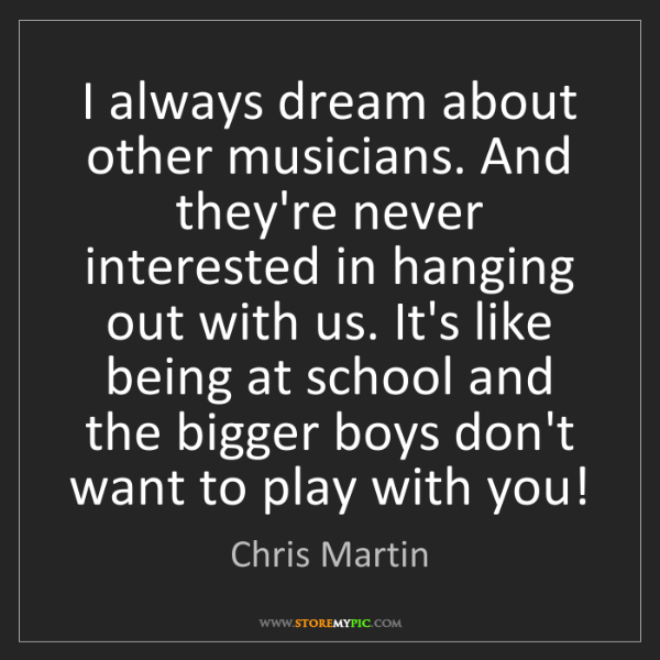Chris Martin: I always dream about other musicians. And they're never...