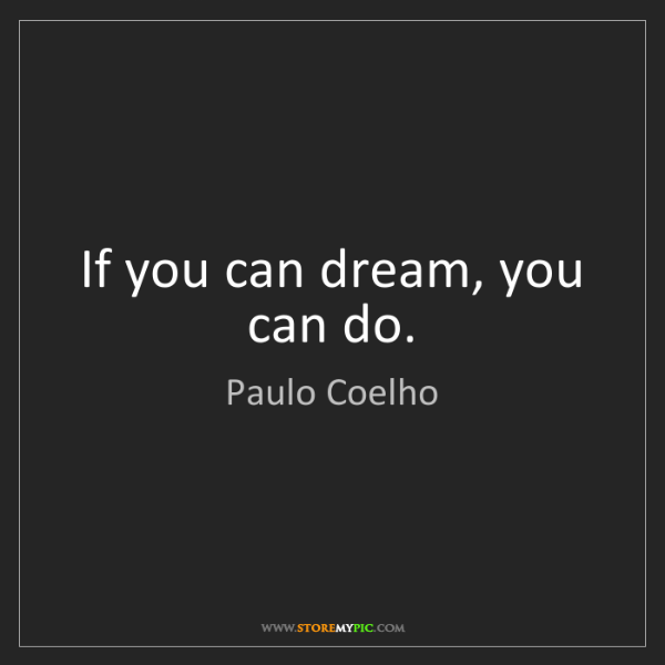 Paulo Coelho: If you can dream, you can do.