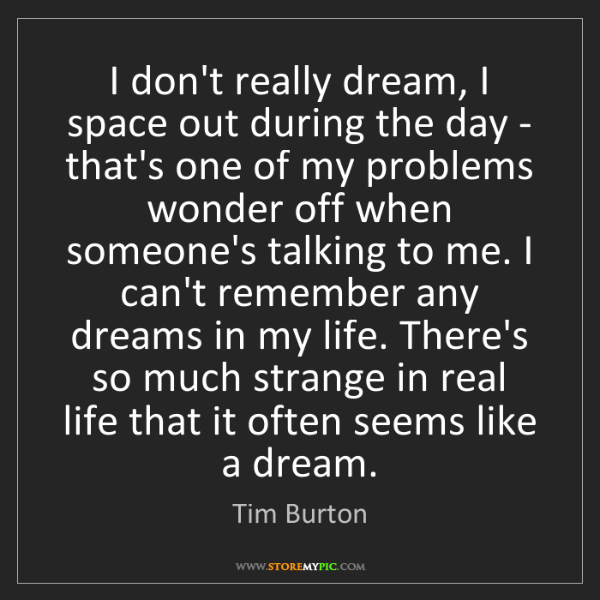 Tim Burton: I don't really dream, I space out during the day - that's...