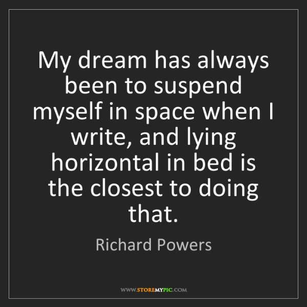 Richard Powers: My dream has always been to suspend myself in space when...