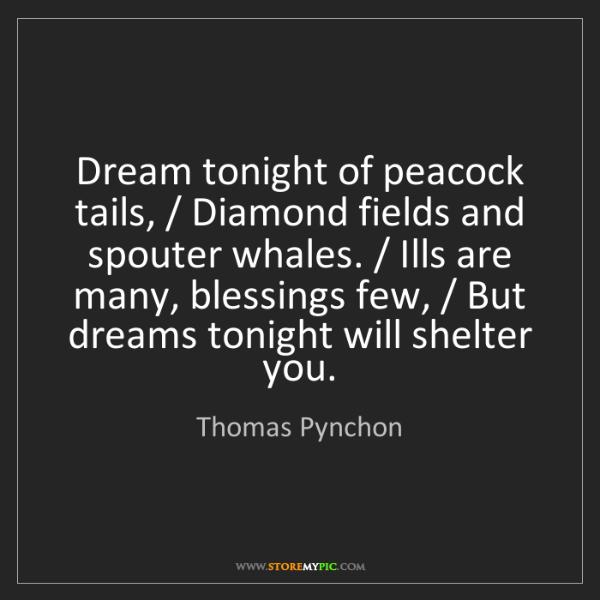 Thomas Pynchon: Dream tonight of peacock tails, / Diamond fields and...