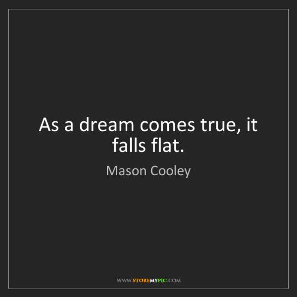 Mason Cooley: As a dream comes true, it falls flat.