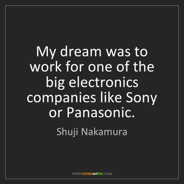 Shuji Nakamura: My dream was to work for one of the big electronics companies...