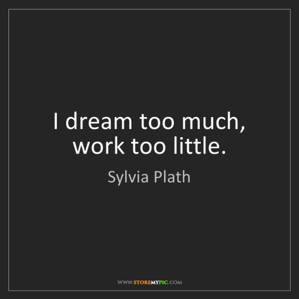 Sylvia Plath: I dream too much, work too little.