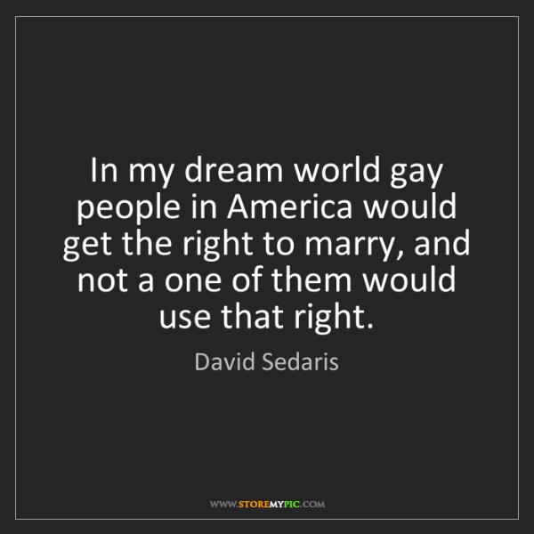 David Sedaris: In my dream world gay people in America would get the...