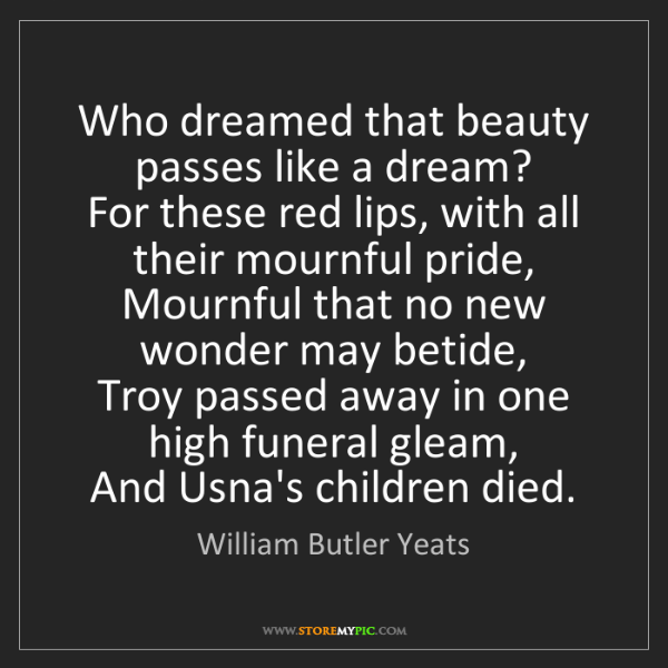 William Butler Yeats: Who dreamed that beauty passes like a dream?  For these...