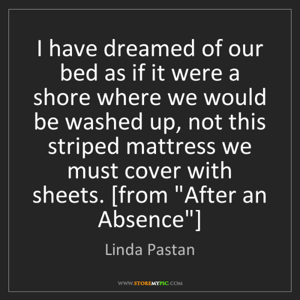 Linda Pastan: I have dreamed of our bed as if it were a shore where...