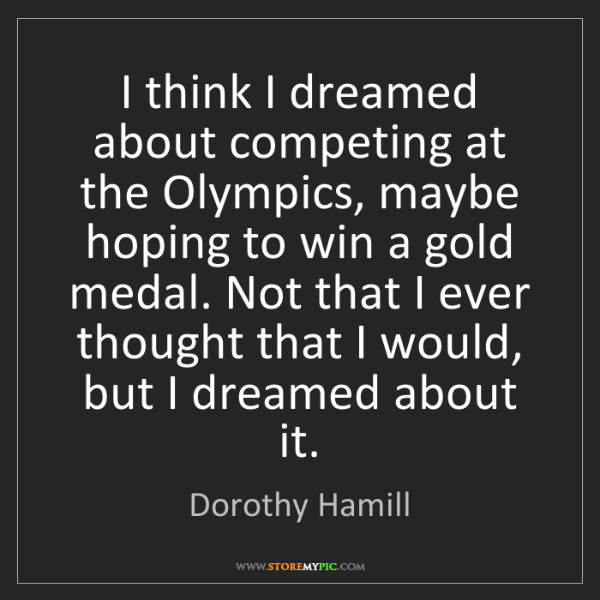 Dorothy Hamill: I think I dreamed about competing at the Olympics, maybe...