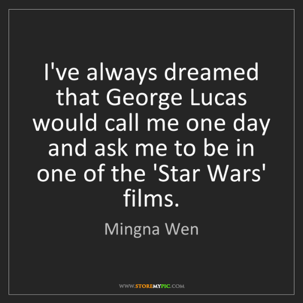Mingna Wen: I've always dreamed that George Lucas would call me one...