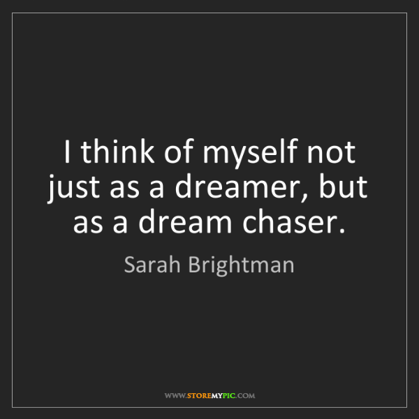 Sarah Brightman: I think of myself not just as a dreamer, but as a dream...