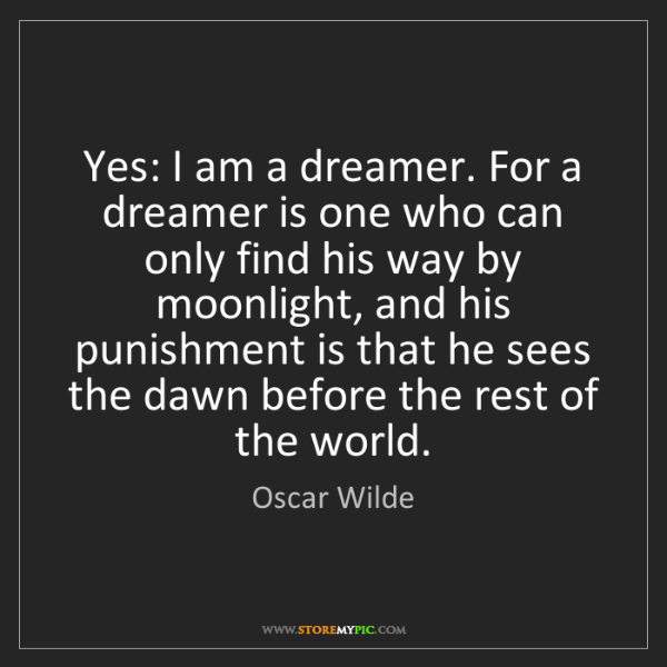 Oscar Wilde: Yes: I am a dreamer. For a dreamer is one who can only...