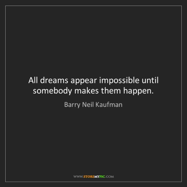 Barry Neil Kaufman: All dreams appear impossible until somebody makes them...