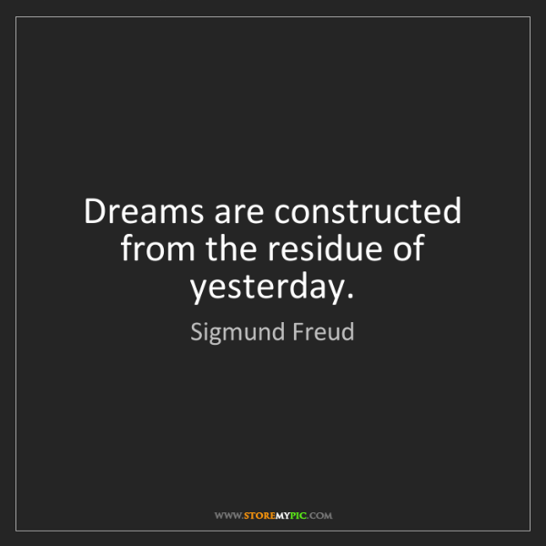Sigmund Freud: Dreams are constructed from the residue of yesterday.