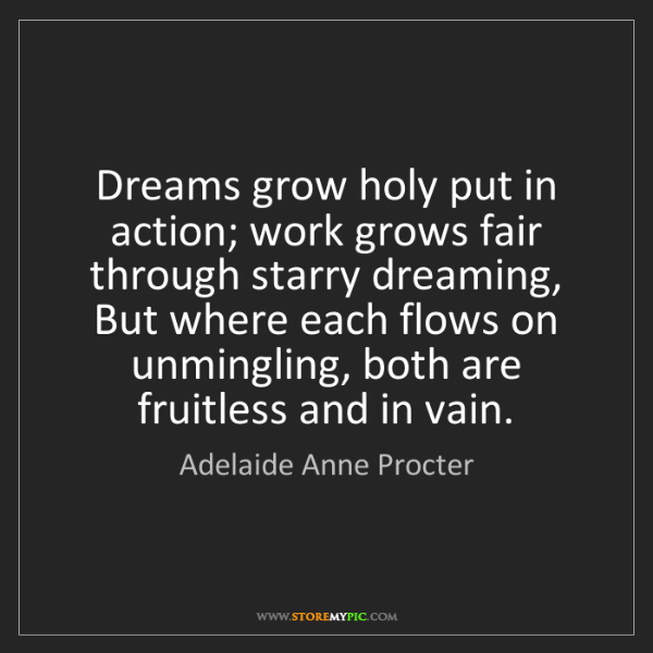 Adelaide Anne Procter: Dreams grow holy put in action; work grows fair through...