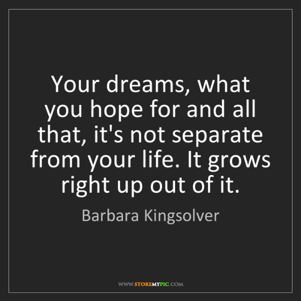 Barbara Kingsolver: Your dreams, what you hope for and all that, it's not...