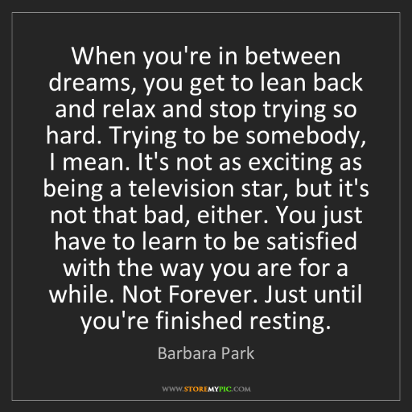Barbara Park: When you're in between dreams, you get to lean back and...
