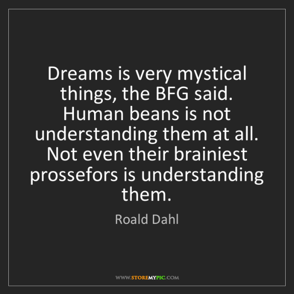Roald Dahl: Dreams is very mystical things, the BFG said. Human beans...
