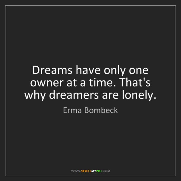 Erma Bombeck: Dreams have only one owner at a time. That's why dreamers...