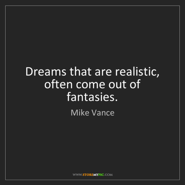 Mike Vance: Dreams that are realistic, often come out of fantasies.