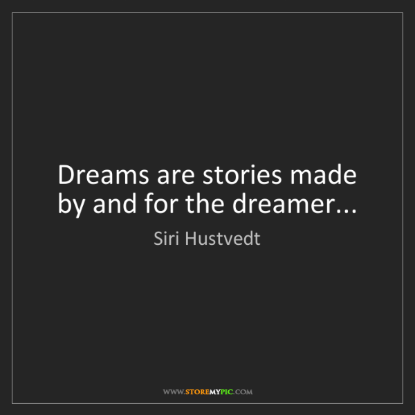 Siri Hustvedt: Dreams are stories made by and for the dreamer...