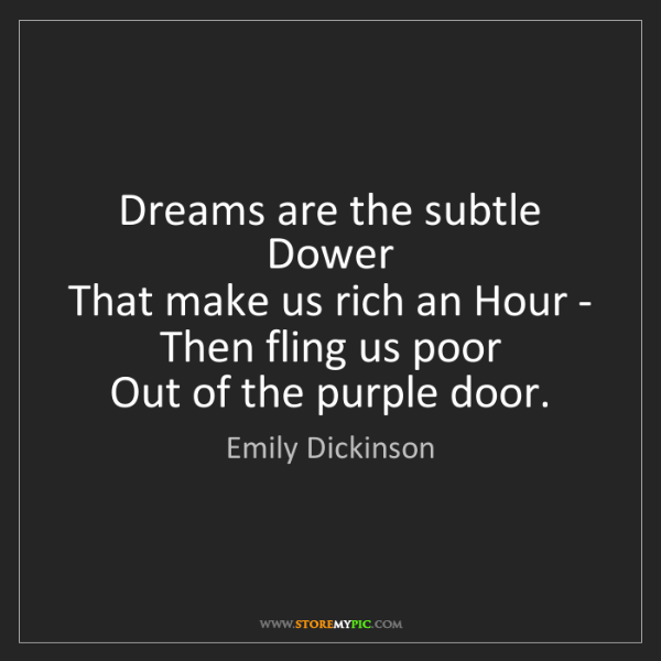 Emily Dickinson: Dreams are the subtle Dower   That make us rich an Hour...