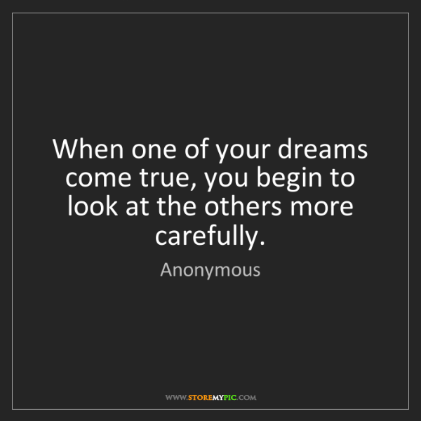 Anonymous: When one of your dreams come true, you begin to look...