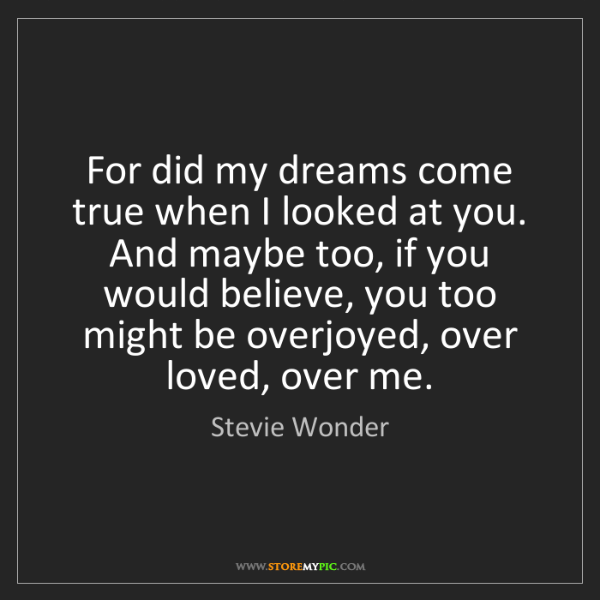 Stevie Wonder: For did my dreams come true when I looked at you. And...