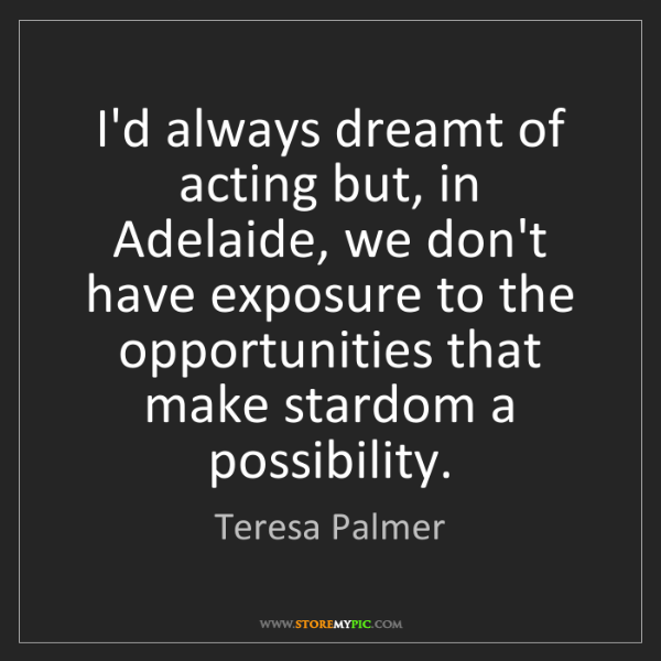 Teresa Palmer: I'd always dreamt of acting but, in Adelaide, we don't...