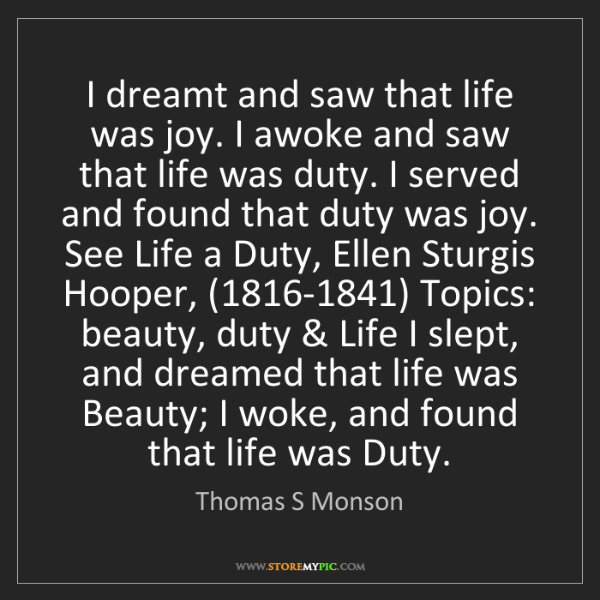 Thomas S Monson: I dreamt and saw that life was joy. I awoke and saw that...