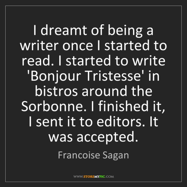 Francoise Sagan: I dreamt of being a writer once I started to read. I...