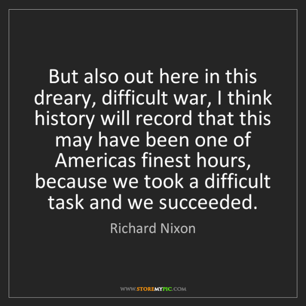 Richard Nixon: But also out here in this dreary, difficult war, I think...