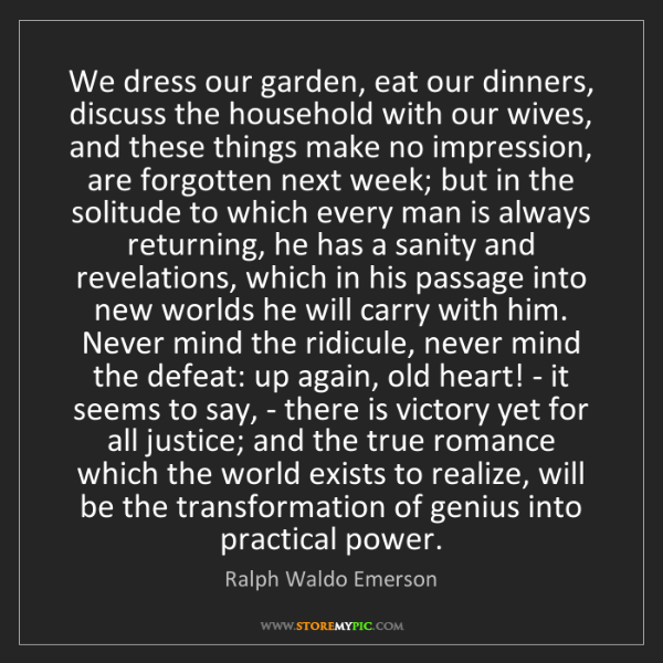 Ralph Waldo Emerson: We dress our garden, eat our dinners, discuss the household...