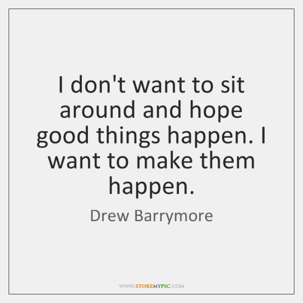 I don't want to sit around and hope good things happen. I ...