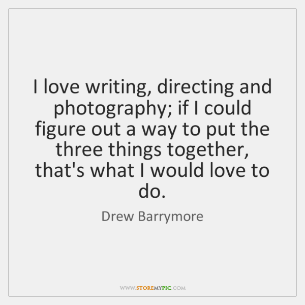 I love writing, directing and photography; if I could figure out a ...