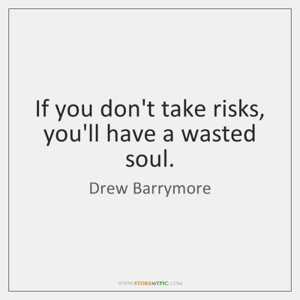 If you don't take risks, you'll have a wasted soul.