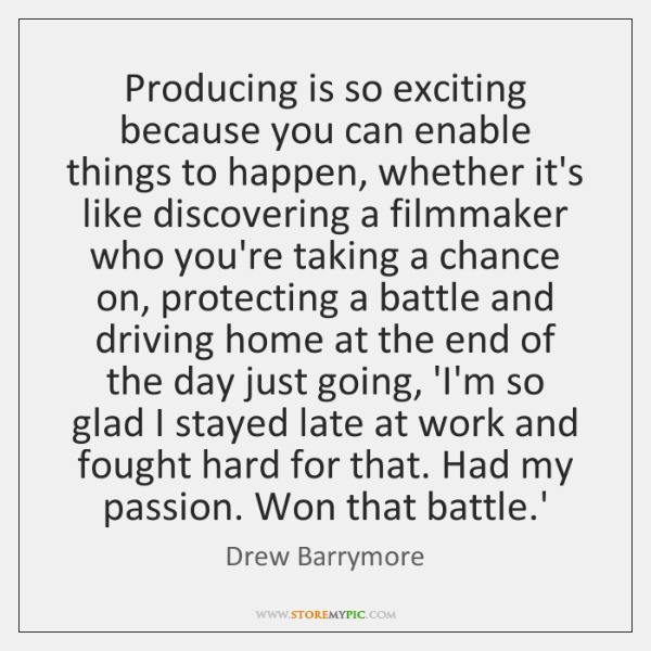 Producing is so exciting because you can enable things to happen, whether ...