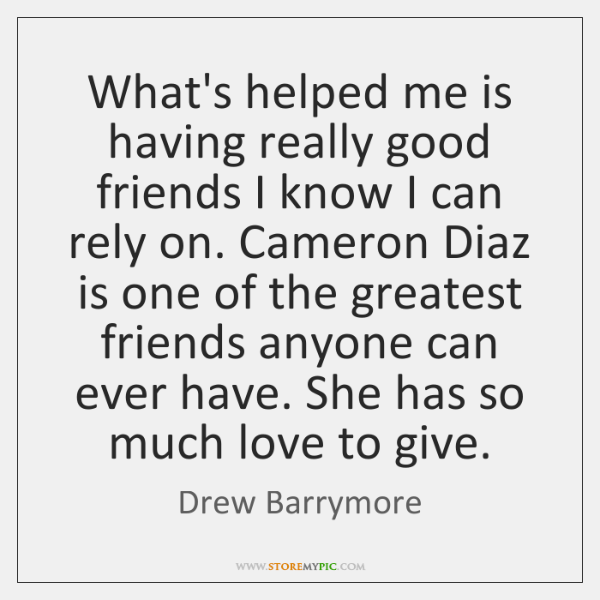 What's helped me is having really good friends I know I can ...