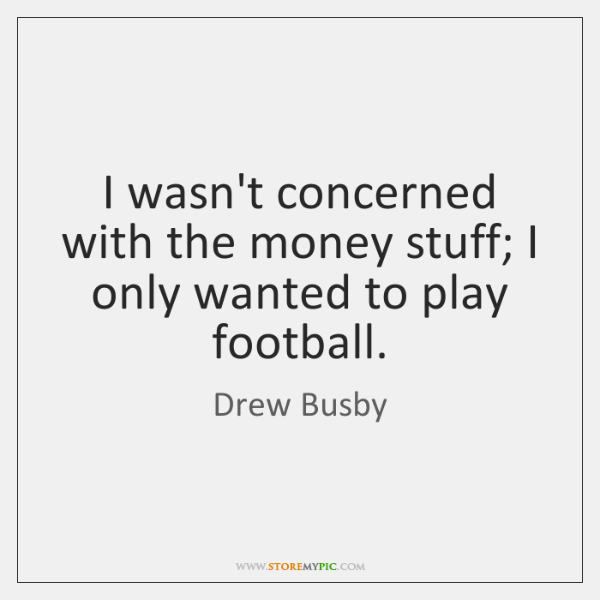 I wasn't concerned with the money stuff; I only wanted to play ...
