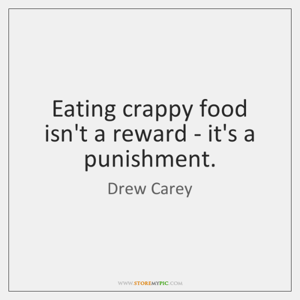 Eating crappy food isn't a reward - it's a punishment.